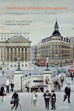 Book The Making of Modern Management: British Management in Historical Perspective by John F. Wilson