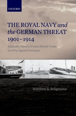 Book The Royal Navy and the German Threat 1901-1914: Admiralty Plans to Protect British Trade in a War… by Matthew S. Seligmann