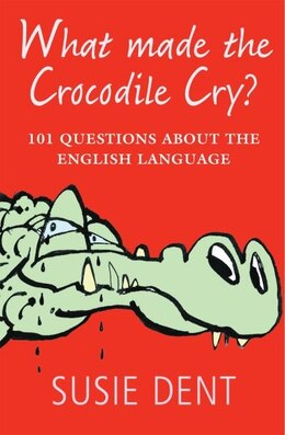 Book What Made The Crocodile Cry?: 101 questions about the English language by Susie Dent