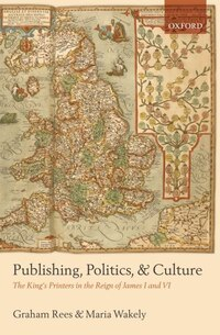 Publishing, Politics, and Culture: The Kings Printers in the Reign of James I and VI