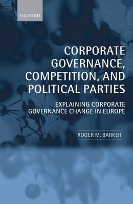 Book Corporate Governance, Competition, and Political Parties: Explaining Corporate Governance Change in… by Roger M. Barker