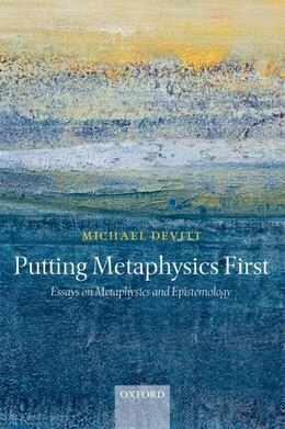 Book Putting Metaphysics First: Essays on Metaphysics and Epistemology by Michael Devitt