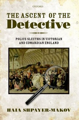 Book The Ascent of the Detective: Police Sleuths in Victorian and Edwardian England by Haia Shpayer-Makov