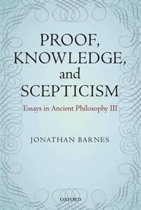Book Proof, Knowledge, and Scepticism: Essays in Ancient Philosophy III by Jonathan Barnes