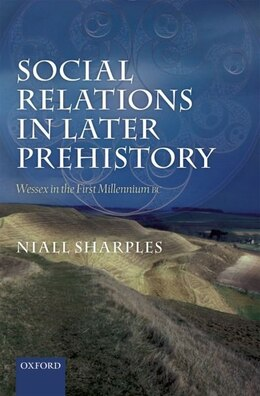 Book Social Relations in Later Prehistory: Wessex in the First Millennium BC by Niall Sharples