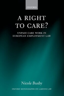 Book A Right to Care?: Unpaid Work in European Employment Law by Nicole Busby