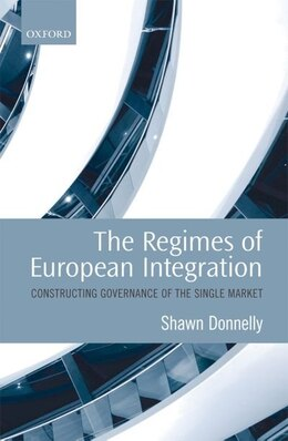 Book The Regimes of European Integration: Constructing Governance of the Single Market by Shawn Donnelly