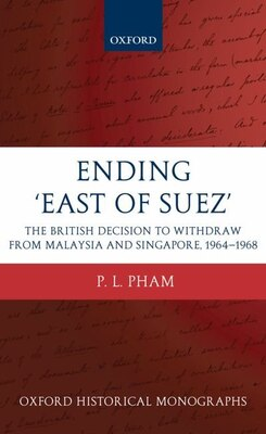 Book Ending East of Suez: The British Decision to Withdraw from Malaysia and Singapore 1964-1968 by P. L. Pham
