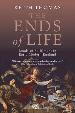 Book The Ends of Life: Roads to Fulfilment in Early Modern England by Keith Thomas