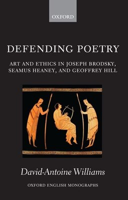Book Defending Poetry: Art and Ethics in Joseph Brodsky, Seamus Heaney, and Geoffrey Hill by David-Antoine Williams