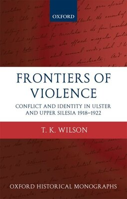 Book Frontiers of Violence: Conflict and Identity in Ulster and Upper Silesia 1918-1922 by Timothy Wilson