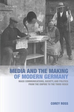 Book Media and the Making of Modern Germany: Mass Communications, Society, and Politics from the Empire… by Corey Ross