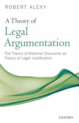 Book A Theory of Legal Argumentation: The Theory of Rational Discourse as Theory of Legal Justification by Robert Alexy