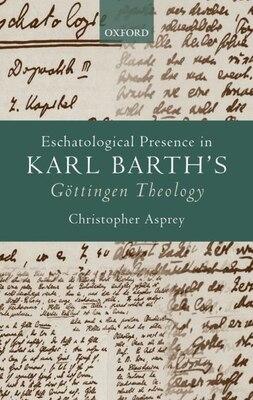Book Eschatological Presence in Karl Barths Gottingen Theology by Christopher Asprey