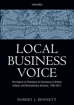 Book Local Business Voice: The History of Chambers of Commerce in Britain, Ireland, and Revolutionary… by Robert J. Bennett