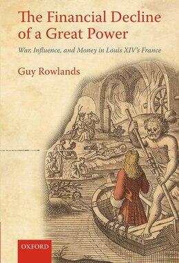 Book The Financial Decline of a Great Power: War, Influence, and Money in Louis XIVs France by Guy Rowlands
