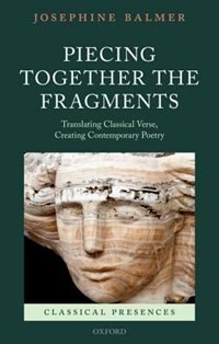 Book Piecing Together the Fragments: Translating Classical Verse, Creating Contemporary Poetry by Josephine Balmer