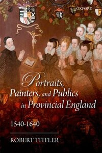 Portraits, Painters, and Publics in Provincial England, 1540-1640
