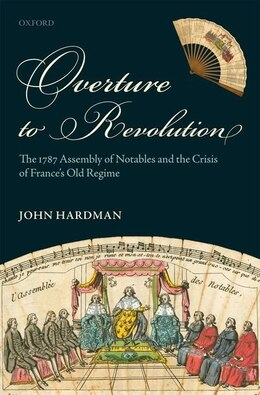 Book Overture to Revolution: The 1787 Assembly of Notables and the Crisis of Frances Old Regime by John Hardman