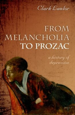 Book From Melancholia to Prozac: a history of depression by Clark Lawlor