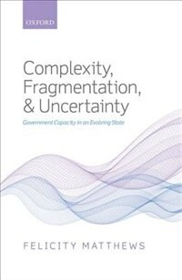 Book Complexity, Fragmentation, and Uncertainty: Government Capacity in an Evolving State by Felicity Matthews