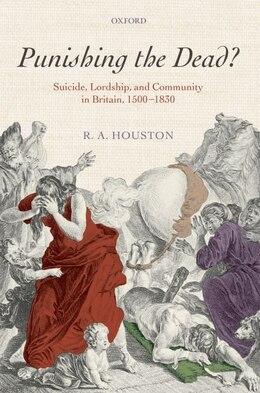 Book Punishing the dead?: Suicide, Lordship, and Community in Britain, 1500-1830 by Robert A. Houston