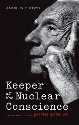 Book Keeper of the Nuclear Conscience: The life and work of Joseph Rotblat by Andrew Brown