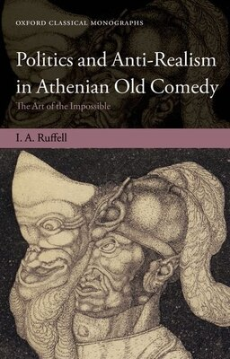 Book Politics and Anti-Realism in Athenian Old Comedy: The Art of the Impossible by Ian Ruffell