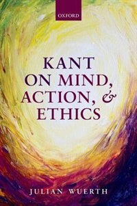 Book Kant on Mind, Action, and Ethics by Julian Wuerth