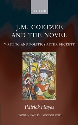 Book J.M. Coetzee and the Novel: Writing and Politics after Beckett by Patrick Hayes