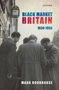 Book Black Market Britain: 1939-1955 by Mark Roodhouse