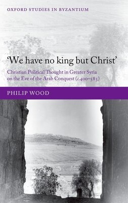 Book `We have no king but Christ: Christian Political Thought in Greater Syria on the Eve of the Arab… by Philip Wood