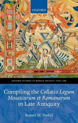 Book Compiling the Collatio Legum Mosaicarum et Romanarum in Late Antiquity by Robert M. Frakes