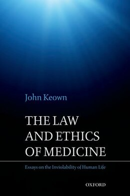 Book The Law and Ethics of Medicine: Essays on the Inviolability of Human Life by John Keown