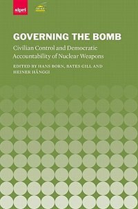 Book Governing the Bomb: Civilian Control and Democratic Accountability of Nuclear Weapons by Hans Born