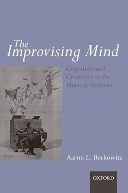 Book The Improvising Mind: Cognition and Creativity in the Musical Moment by Aaron Berkowitz