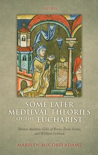 Some Later Medieval Theories of the Eucharist: Thomas Aquinas, Gilles of Rome, Duns Scotus, and…