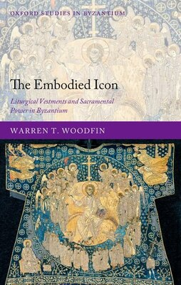 Book The Embodied Icon: Liturgical Vestments and Sacramental Power in Byzantium. by Warren T. Woodfin
