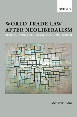 Book World Trade Law after Neoliberalism: Reimagining the Global Economic Order by Andrew Lang