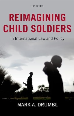 Book Reimagining Child Soldiers in International Law and Policy by Mark A. Drumbl