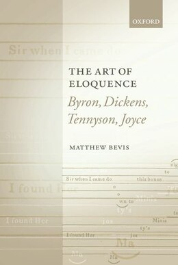 Book The Art of Eloquence: Byron, Dickens, Tennyson, Joyce by Matthew Bevis
