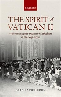 Book The Spirit of Vatican II: Western European Progressive Catholicism in the Long Sixties by Gerd-Rainer Horn