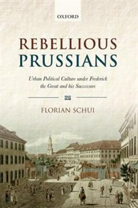 Rebellious Prussians: Urban Political Culture under Frederick the Great and his Successors