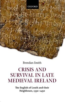 Book Crisis and Survival in Late Medieval Ireland: The English of Louth and Their Neighbours, 1330-1450 by Brendan Smith