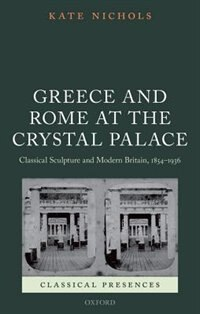 Book Greece and Rome at the Crystal Palace: Classical Sculpture and Modern Britain, 1854-1936 by Kate Nichols