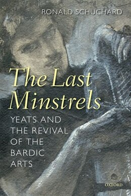Book The Last Minstrels: Yeats and the Revival of the Bardic Arts by Ronald Schuchard