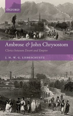 Book Ambrose and John Chrysostom: Clerics between Desert and Empire by J. H. W. G. Liebeschuetz