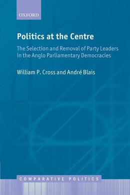 Book Politics at the Centre: The Selection and Removal of Party Leaders in the Anglo Parliamentary… by William P. Cross