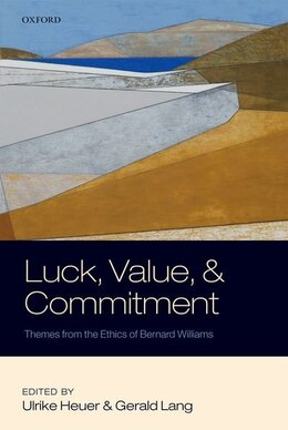 Book Luck, Value, and Commitment: Themes From the Ethics of Bernard Williams by Ulrike Heuer
