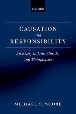 Book Causation and Responsibility: An Essay in Law, Morals, and Metaphysics by Michael S. Moore